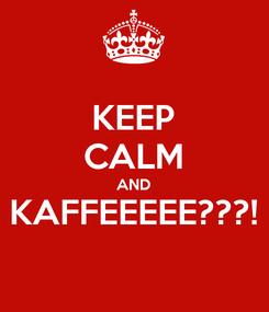 Poster: KEEP CALM AND KAFFEEEEE???!