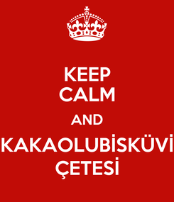 Poster: KEEP CALM AND KAKAOLUBİSKÜVİ ÇETESİ