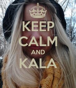 Poster: KEEP CALM AND KALA
