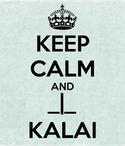 Poster: KEEP CALM AND _|_ KALAI