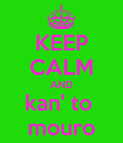Poster: KEEP CALM AND kan' to  mouro