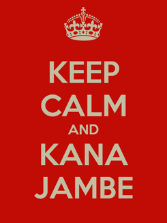 Poster: KEEP CALM AND KANA JAMBE