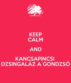 Poster: KEEP CALM AND KANCSAPINCSI  DZSINGALÁZ A GONDZSÓ