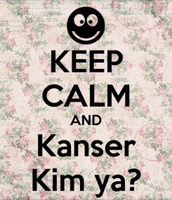 Poster: KEEP CALM AND Kanser Kim ya?