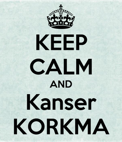 Poster: KEEP CALM AND Kanser KORKMA