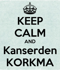 Poster: KEEP CALM AND Kanserden KORKMA