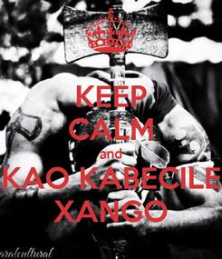 Poster: KEEP CALM and KAO KABECILE XANGO
