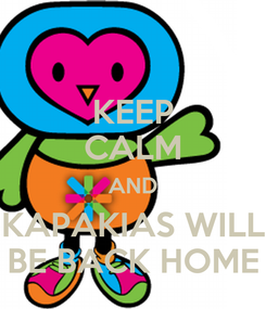 Poster: KEEP CALM AND KAPAKIAS WILL BE BACK HOME