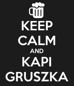 Poster: KEEP CALM AND KAPI GRUSZKA