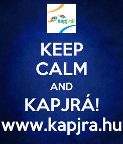 Poster: KEEP CALM AND KAPJRÁ! www.kapjra.hu