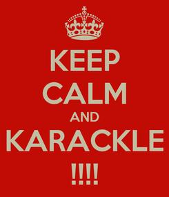 Poster: KEEP CALM AND KARACKLE !!!!