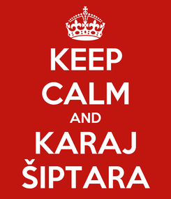 Poster: KEEP CALM AND KARAJ ŠIPTARA