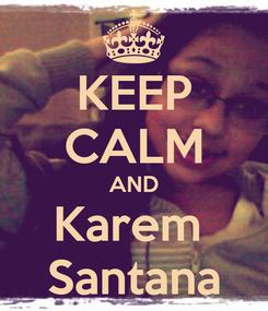 Poster: KEEP CALM AND Karem  Santana