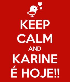 Poster: KEEP CALM AND KARINE É HOJE!!