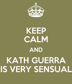 Poster: KEEP CALM AND KATH GUERRA IS VERY SENSUAL