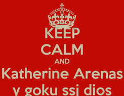 Poster: KEEP CALM AND Katherine Arenas y goku ssj dios