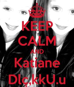 Poster: KEEP CALM AND Katiane Dlç,kkU.u