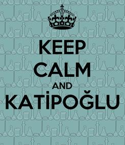 Poster: KEEP CALM AND KATİPOĞLU
