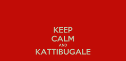 Poster: KEEP CALM AND KATTIBUGALE
