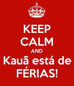 Poster: KEEP CALM AND Kauã está de FÉRIAS!