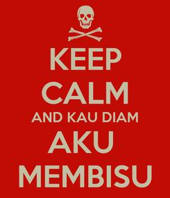 Poster: KEEP CALM AND KAU DIAM AKU  MEMBISU