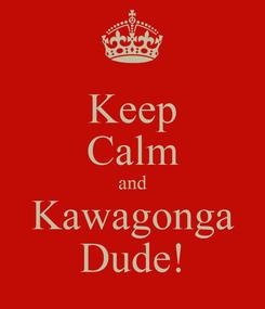 Poster: Keep Calm and Kawagonga Dude!
