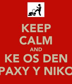 Poster: KEEP CALM AND KE OS DEN PAXY Y NIKO