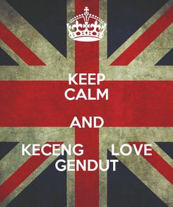 Poster: KEEP CALM AND KECENG      LOVE GENDUT