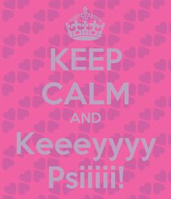 Poster: KEEP CALM AND Keeeyyyy Psiiiii!