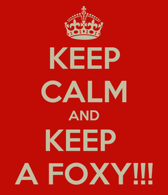 Poster: KEEP CALM AND KEEP  A FOXY!!!