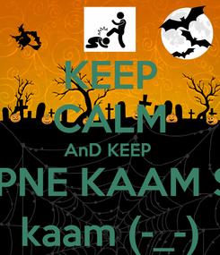 Poster: KEEP CALM AnD KEEP  APNE KAAM SE kaam (-_-)