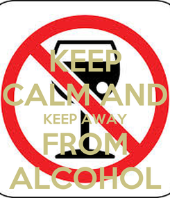 Poster: KEEP CALM AND KEEP AWAY FROM ALCOHOL