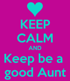 Poster: KEEP CALM AND Keep be a  good Aunt