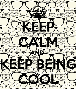 Poster: KEEP CALM AND  KEEP BEING COOL