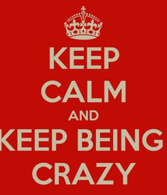 Poster: KEEP CALM AND KEEP BEING  CRAZY