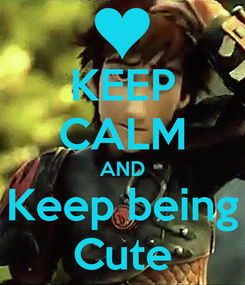Poster: KEEP CALM AND Keep being Cute