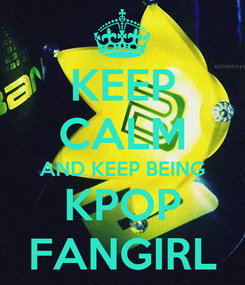 Poster: KEEP CALM AND KEEP BEING KPOP FANGIRL