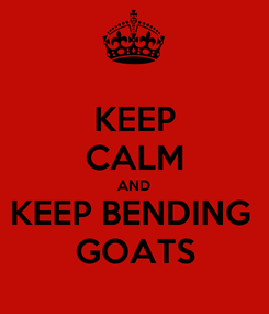 Poster: KEEP CALM AND KEEP BENDING  GOATS