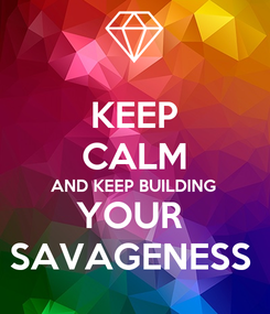 Poster: KEEP CALM AND KEEP BUILDING  YOUR  SAVAGENESS