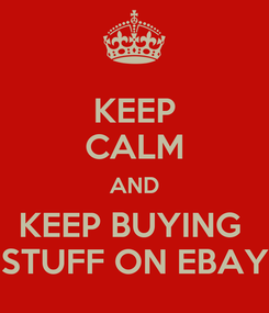 Poster: KEEP CALM AND KEEP BUYING  STUFF ON EBAY