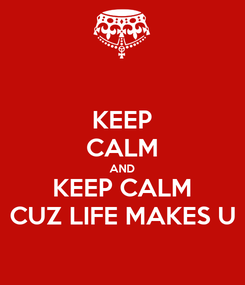 Poster: KEEP CALM AND KEEP CALM CUZ LIFE MAKES U