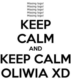 Poster: KEEP CALM AND KEEP CALM OLIWIA XD