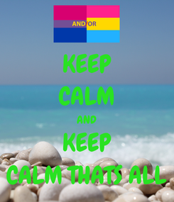 Poster: KEEP CALM AND KEEP CALM THATS ALL