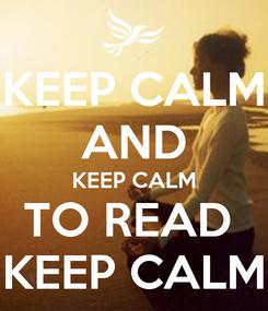 Poster: KEEP CALM AND KEEP CALM TO READ  KEEP CALM