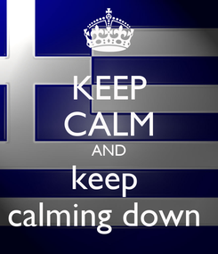 Poster: KEEP CALM AND keep  calming down