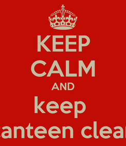 Poster: KEEP CALM AND keep  canteen clean