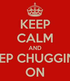 Poster: KEEP CALM AND KEEP CHUGGING' ON