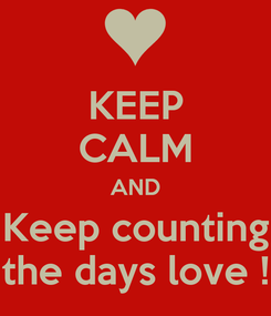 Poster: KEEP CALM AND Keep counting the days love !