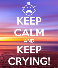 Poster: KEEP CALM AND KEEP CRYING!