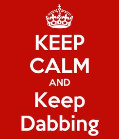 Poster: KEEP CALM AND Keep Dabbing